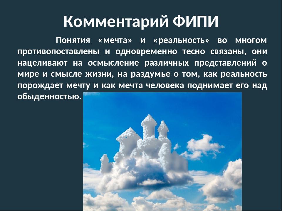 Комментарий ФИПИ Понятия «мечта» и «реальность» во многом противопоставлены и...