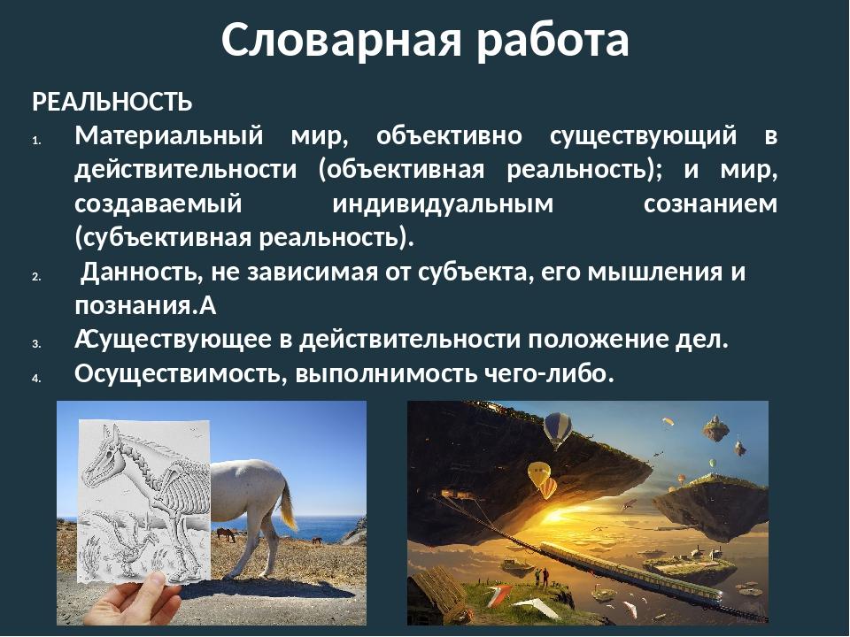 Словарная работа РЕАЛЬНОСТЬ Материальный мир, объективно существующий в дейст...