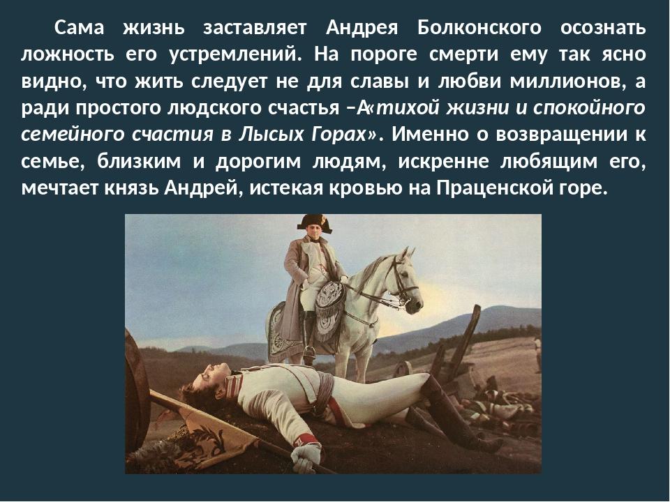 Сама жизнь заставляет Андрея Болконского осознать ложность его устремлений. Н...