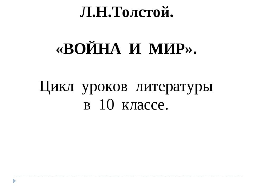 Л.Н.Толстой. «ВОЙНА И МИР». Цикл уроков литературы в 10 классе.