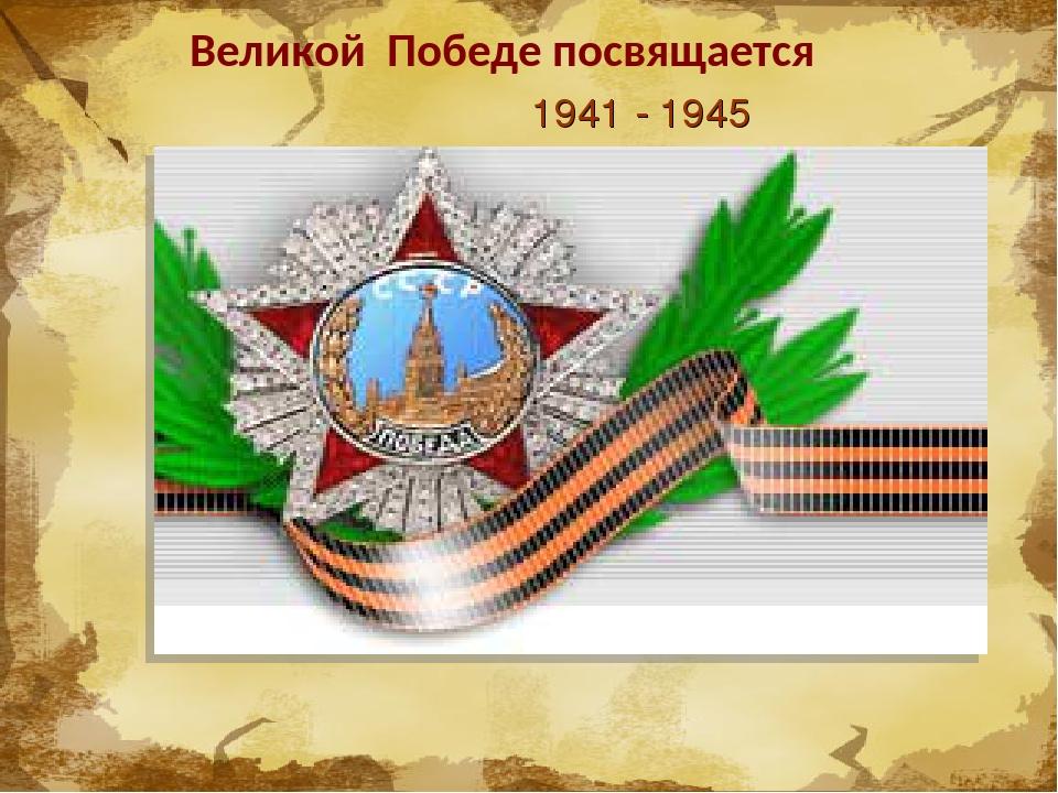 Великой Победе посвящается 1941 - 1945