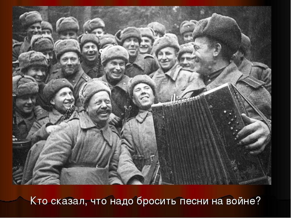 Кто сказал, что надо бросить песни на войне?